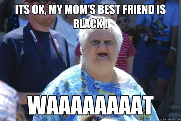 Its ok, my mom's best friend is black ! Waaaaaaaat