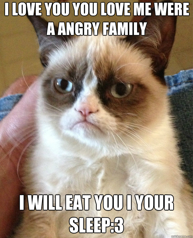 i love you you love me were a angry family i will eat you i your ...