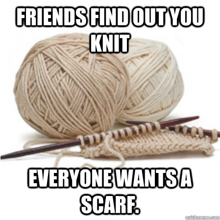 FRIENDS FIND OUT YOU KNIT Everyone wants a scarf.