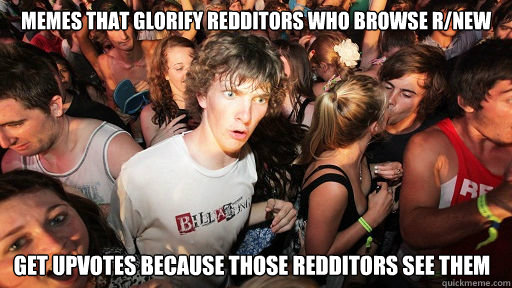 memes that glorify redditors who browse r/new get upvotes because those redditors see them - memes that glorify redditors who browse r/new get upvotes because those redditors see them  Sudden Clarity Clarence