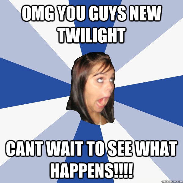 OMG you guys new twilight cant wait to see what happens!!!! - OMG you guys new twilight cant wait to see what happens!!!!  Annoying Facebook Girl