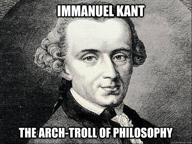 Immanuel Kant The arch-troll of philosophy