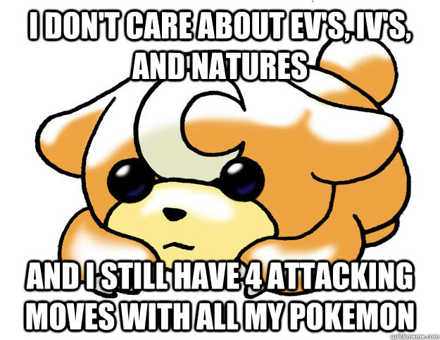I don't care about Ev's, IV's, and natures And I still have 4 attacking moves with all my Pokemon