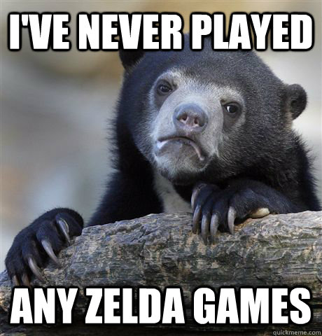 I've never played Any Zelda games - I've never played Any Zelda games  Confession Bear