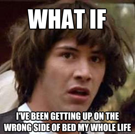 What if i've been getting up on the wrong side of bed my whole life - What if i've been getting up on the wrong side of bed my whole life  conspiracy keanu