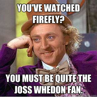 You've watched Firefly? You must be quite the Joss Whedon fan.