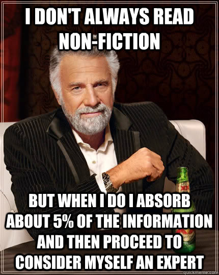 I don't always read non-fiction But when i do i absorb about 5% of the information and then proceed to consider myself an expert - I don't always read non-fiction But when i do i absorb about 5% of the information and then proceed to consider myself an expert  The Most Interesting Man In The World