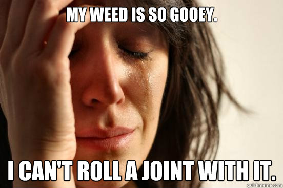 MY weed is so gooey.  I can't roll a joint with it. - MY weed is so gooey.  I can't roll a joint with it.  First World Problems