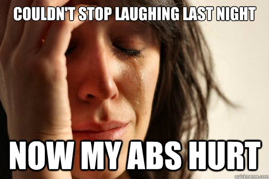 couldn't stop laughing last night now my abs hurt  - couldn't stop laughing last night now my abs hurt   First World Problems