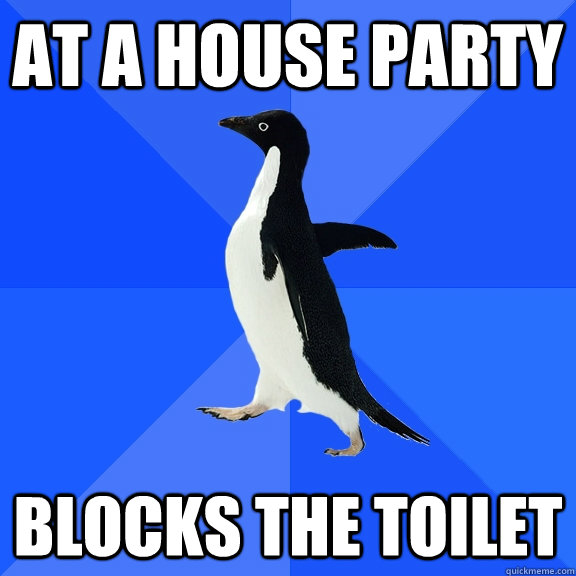 At a house party Blocks the toilet - At a house party Blocks the toilet  Socially Awkward Penguin