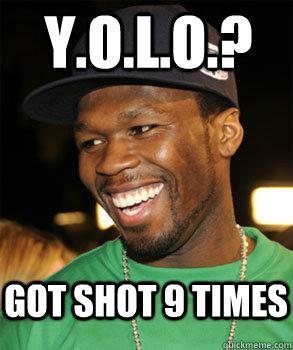 Y.O.L.O.? Got shot 9 times