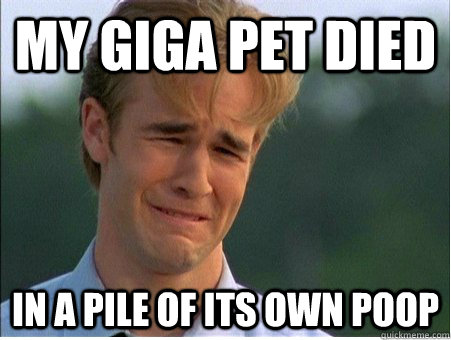 My giga pet died in a pile of its own poop - My giga pet died in a pile of its own poop  1990s Problems