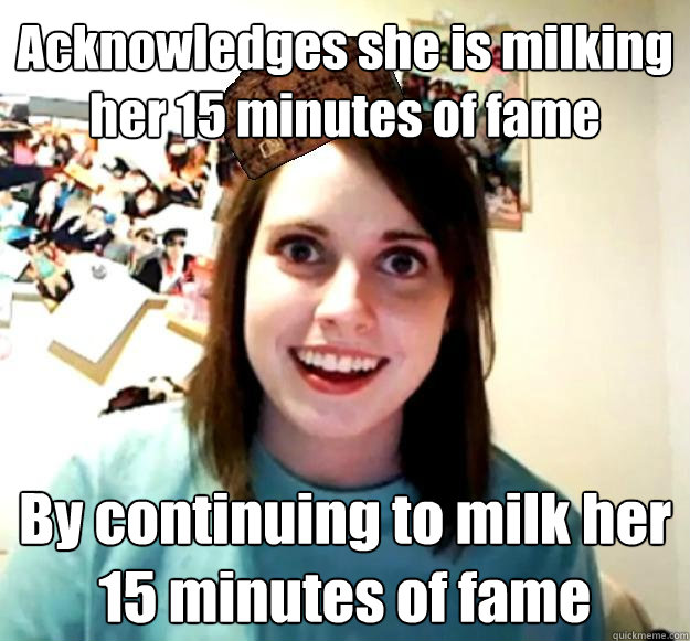 Acknowledges she is milking her 15 minutes of fame By continuing to milk her 15 minutes of fame  Scumbag OAG