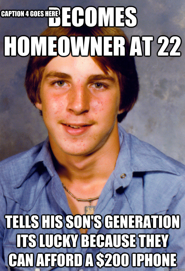 Becomes Homeowner at 22 Tells his Son's Generation its lucky because they can afford a $200 Iphone Caption 3 goes here Caption 4 goes here - Becomes Homeowner at 22 Tells his Son's Generation its lucky because they can afford a $200 Iphone Caption 3 goes here Caption 4 goes here  Old Economy Steven
