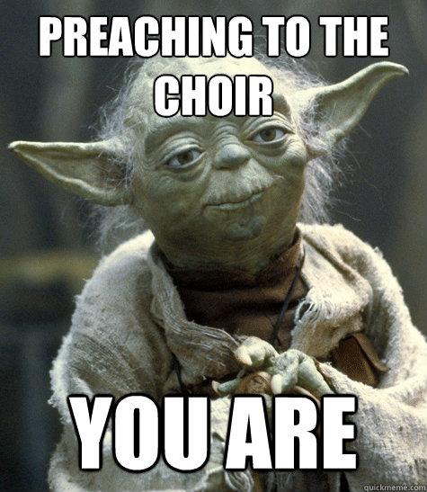 preaching to the choir you are says so yoda quickmeme