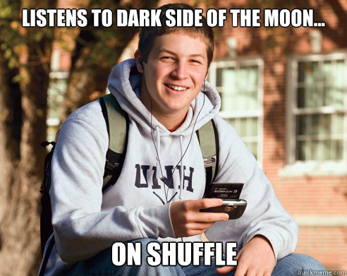 Listens to dark side of the moon... on shuffle - Listens to dark side of the moon... on shuffle  College Freshman