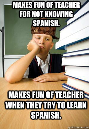 Makes fun of teacher for not knowing Spanish.  Makes fun of teacher when they try to learn Spanish.