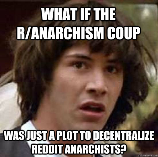 What if the r/anarchism coup was just a plot to decentralize reddit anarchists? - What if the r/anarchism coup was just a plot to decentralize reddit anarchists?  conspiracy keanu