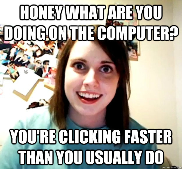 HONEY what are you doing on the computer? you're clicking faster than you usually do
