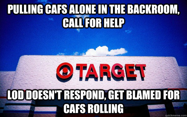 pulling cafs alone in the backroom, call for help lod doesn't respond, get blamed for cafs rolling  Scumbag Target