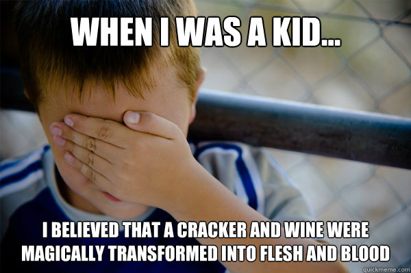 WHEN I WAS A KID... I believed that a cracker and wine were magically transformed into flesh and blood - WHEN I WAS A KID... I believed that a cracker and wine were magically transformed into flesh and blood  Misc