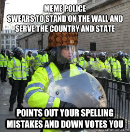 meme police Swears to stand on the wall and serve the country and state points out your spelling mistakes and down votes you