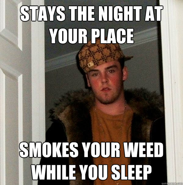 stays the night at your place smokes your weed while you sleep - stays the night at your place smokes your weed while you sleep  Scumbag Steve