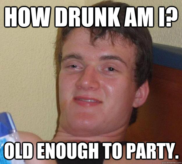 How Drunk Am I Old Enough To Party 10 Guy Quickmeme