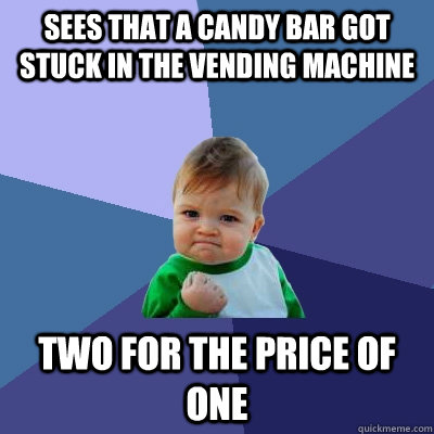 sees that a candy bar got stuck in the vending machine Two for the price of one - sees that a candy bar got stuck in the vending machine Two for the price of one  Success Kid