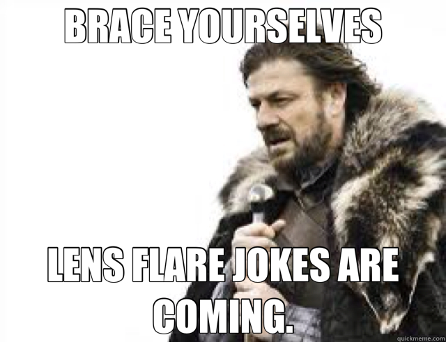 BRACE YOURSELVES LENS FLARE JOKES ARE COMING. - BRACE YOURSELVES LENS FLARE JOKES ARE COMING.  Abrams Star Wars?