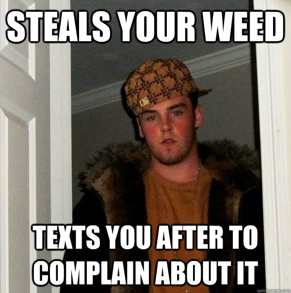 Steals your weed texts you after to complain about it - Steals your weed texts you after to complain about it  Scumbag Steve