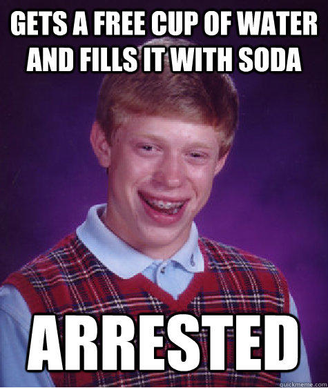 Gets a free cup of water and fills it with soda arrested - Gets a free cup of water and fills it with soda arrested  Bad Luck Brian