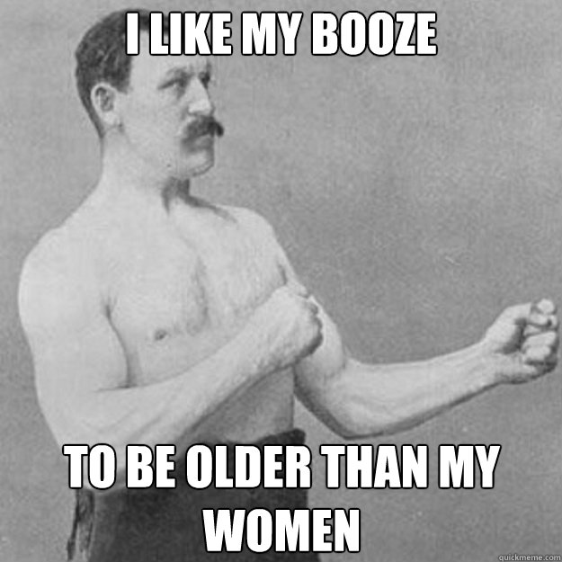 I like my booze to be older than my women - I like my booze to be older than my women  overly manly man