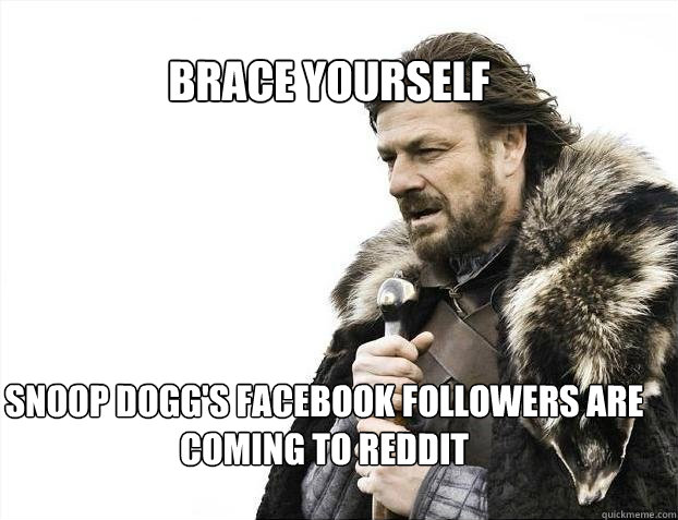 BRACE YOURSELF Snoop dogg's facebook followers are coming to reddit - BRACE YOURSELF Snoop dogg's facebook followers are coming to reddit  BRACE YOURSELF TIMELINE POSTS