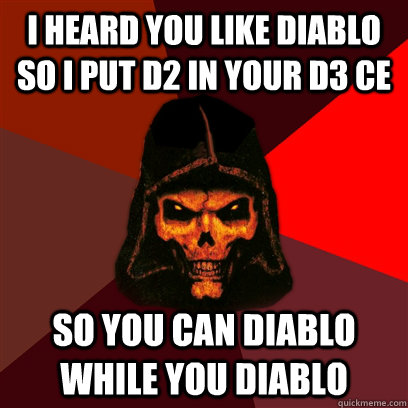 I HEARD YOU LIKE dIABlo so I put d2 in your d3 ce so you can diablo while you diablo - I HEARD YOU LIKE dIABlo so I put d2 in your d3 ce so you can diablo while you diablo  Diablo