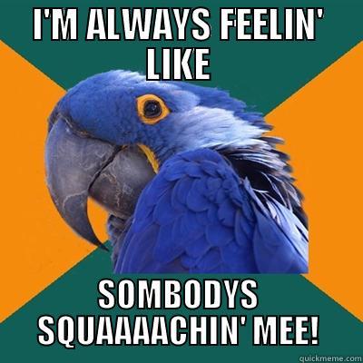 I'M ALWAYS FEELIN' LIKE SOMBODYS SQUAAAACHIN' MEE! Paranoid Parrot