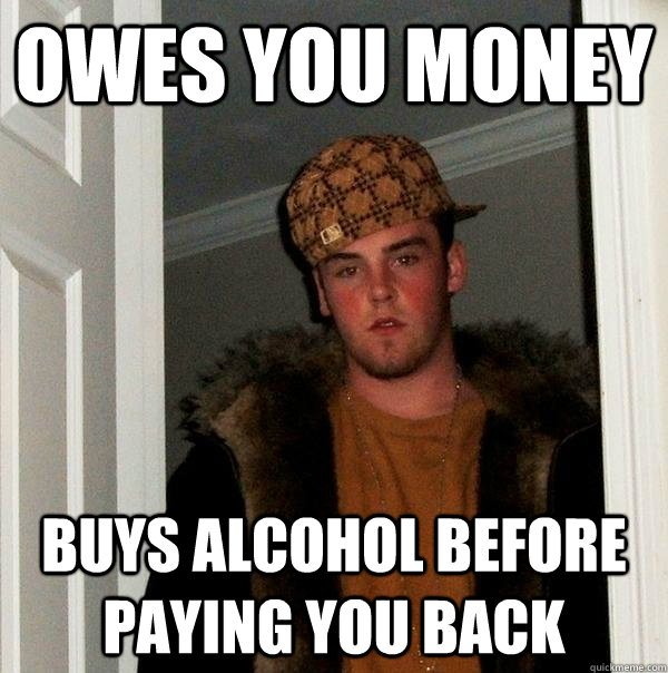 Owes you money buys alcohol before paying you back - Owes you money buys alcohol before paying you back  Scumbag Steve