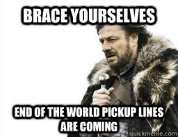 BRACE YOURSELVES End of the world pickup lines are coming - BRACE YOURSELVES End of the world pickup lines are coming  Misc