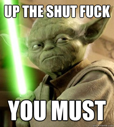 up the shut fuck you must  Yoda