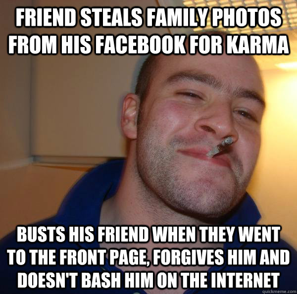 Friend steals family photos from his facebook for karma busts his friend when they went to the front page, forgives him and doesn't bash him on the internet - Friend steals family photos from his facebook for karma busts his friend when they went to the front page, forgives him and doesn't bash him on the internet  Misc