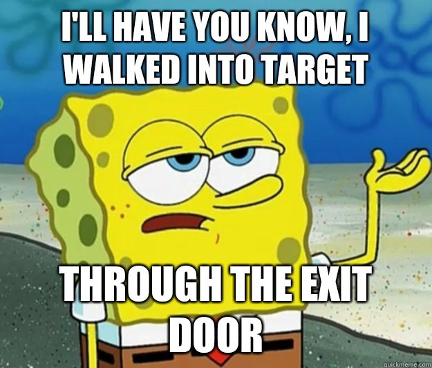 I'll have you know, I walked into Target Through the exit door - I'll have you know, I walked into Target Through the exit door  Tough Spongebob