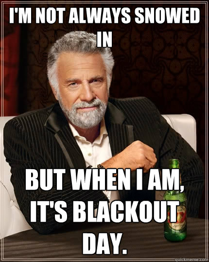 I'm not always snowed in But when I am, it's blackout day.  - I'm not always snowed in But when I am, it's blackout day.   The Most Interesting Man In The World