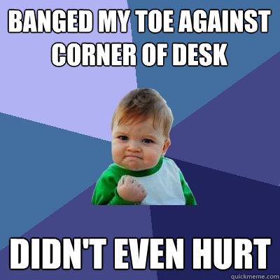 banged my toe against corner of desk didn't even hurt  Success Kid