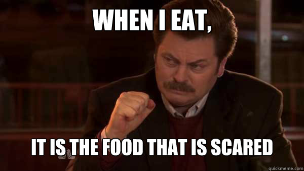 When I eat, it is the food that is scared