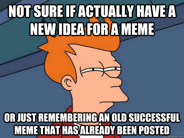 Not sure if actually have a new idea for a meme Or just remembering an old successful meme that has already been posted  - Not sure if actually have a new idea for a meme Or just remembering an old successful meme that has already been posted   Futurama Fry