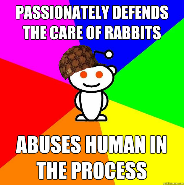 Passionately defends the care of Rabbits abuses human in the process - Passionately defends the care of Rabbits abuses human in the process  Scumbag Redditor