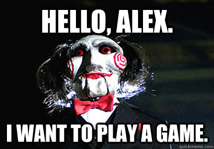 HELLO, ALEX. I WANT TO PLAY A GAME.