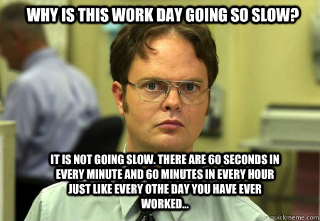 Why Is This Work Day Going So Slow It Is Not Going Slow There Are