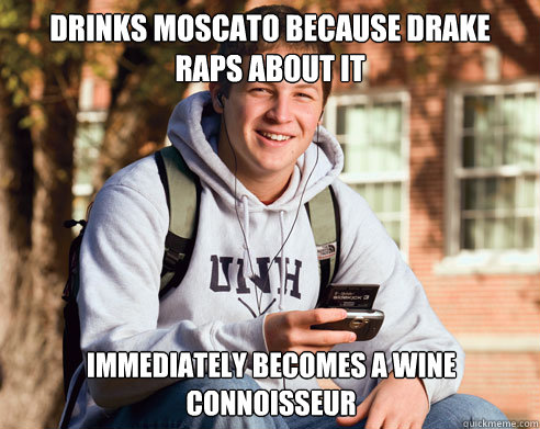 Drinks Moscato because Drake raps about it immediately becomes a wine connoisseur - Drinks Moscato because Drake raps about it immediately becomes a wine connoisseur  College Freshman