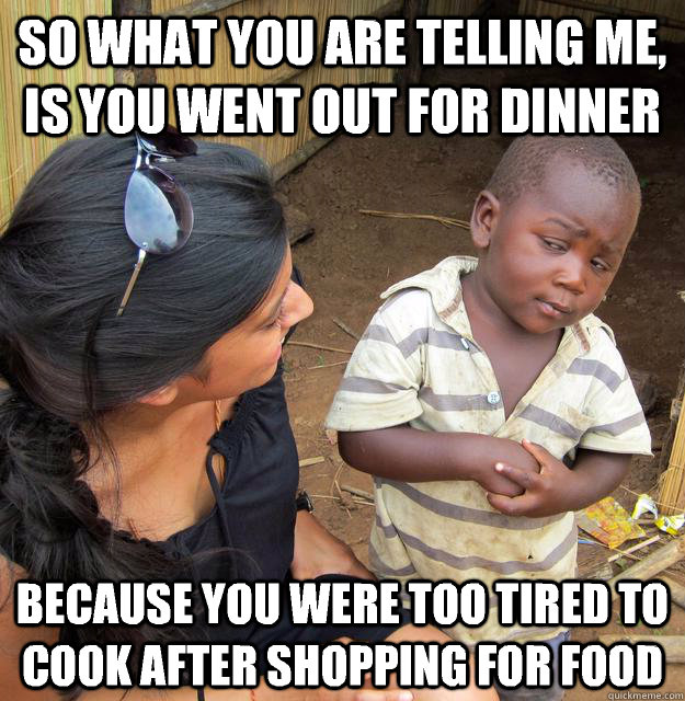 So what you are telling me, is you went out for dinner because you were too tired to cook after shopping for food - So what you are telling me, is you went out for dinner because you were too tired to cook after shopping for food  Skeptical 3rd World Child